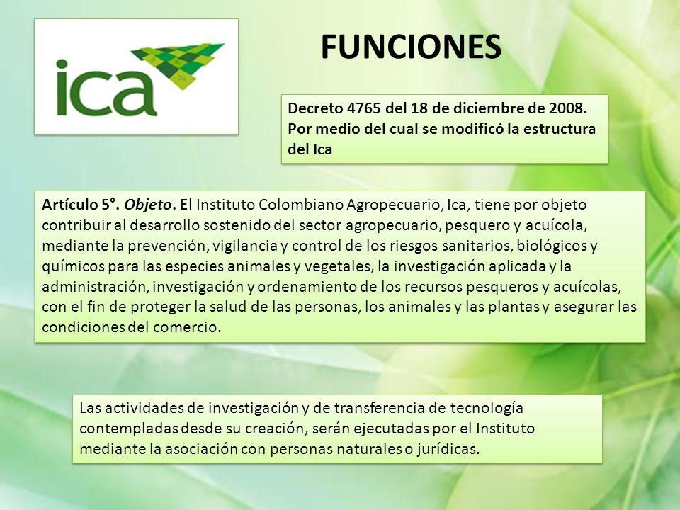 Decreto 4765 del 18 de diciembre de 2008. Por medio del cual se modificó la estructura del Ica Artículo 5°. Objeto. El Instituto Colombiano Agropecuar