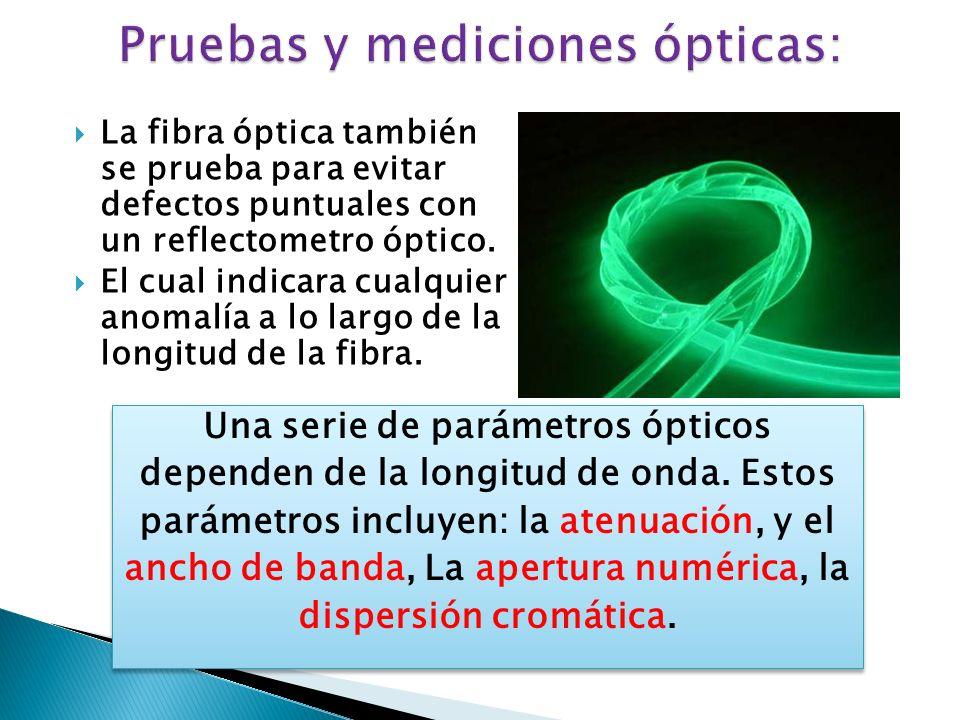 La fibra óptica también se prueba para evitar defectos puntuales con un reflectometro óptico. El cual indicara cualquier anomalía a lo largo de la lon