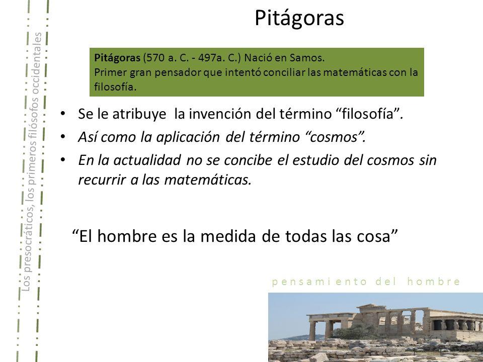 Los presocráticos, los primeros filósofos occidentales p e n s a m i e n t o d e l h o m b r e Pitágoras Pitágoras (570 a. C. - 497a. C.) Nació en Sam