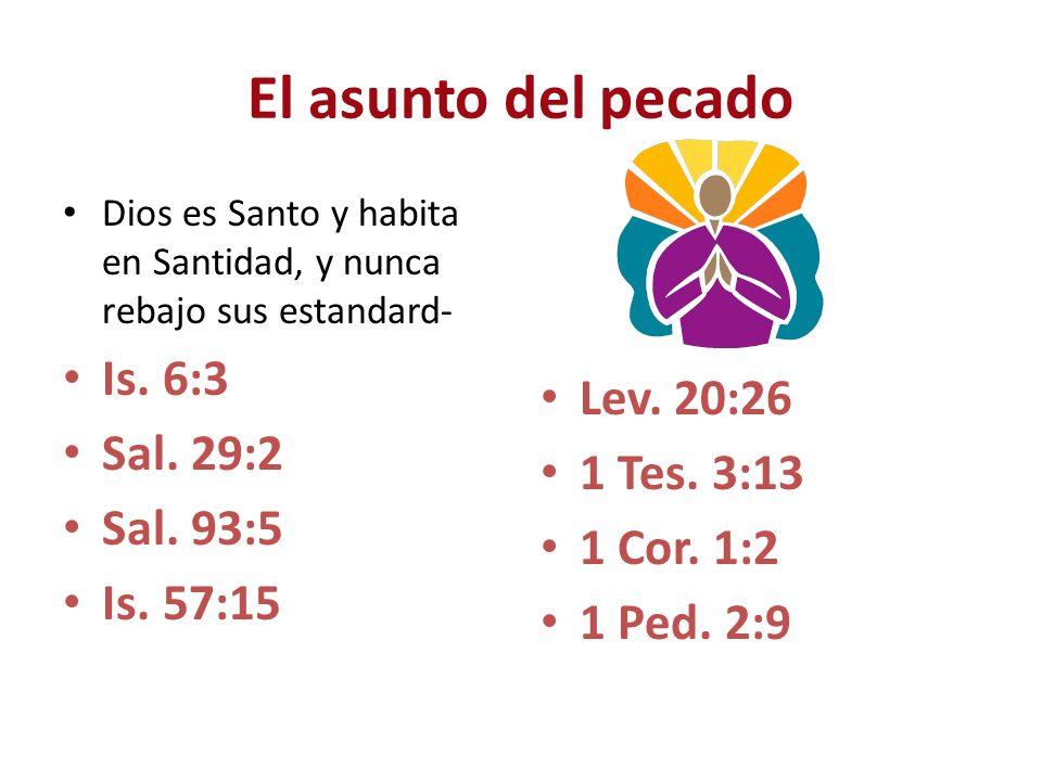 El asunto del pecado Dios es Santo y habita en Santidad, y nunca rebajo sus estandard- Is. 6:3 Sal. 29:2 Sal. 93:5 Is. 57:15 Lev. 20:26 1 Tes. 3:13 1