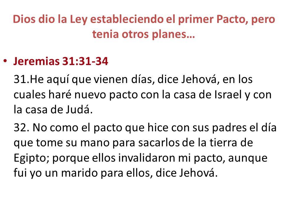 Dios dio la Ley estableciendo el primer Pacto, pero tenia otros planes… Jeremias 31:31-34 31.He aquí que vienen días, dice Jehová, en los cuales haré