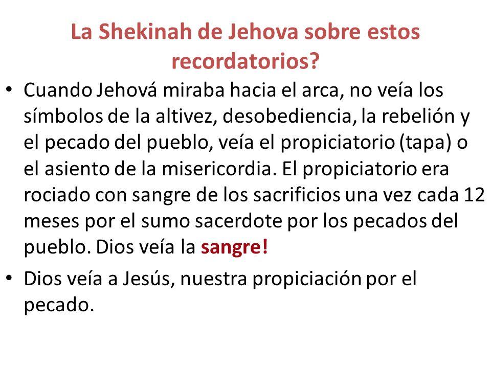 La Shekinah de Jehova sobre estos recordatorios? Cuando Jehová miraba hacia el arca, no veía los símbolos de la altivez, desobediencia, la rebelión y