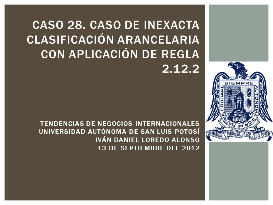 CASO 28. CASO DE INEXACTA CLASIFICACIÓN ARANCELARIA CON APLICACIÓN DE REGLA 2.12.2 TENDENCIAS DE NEGOCIOS INTERNACIONALES UNIVERSIDAD AUTÓNOMA DE SAN