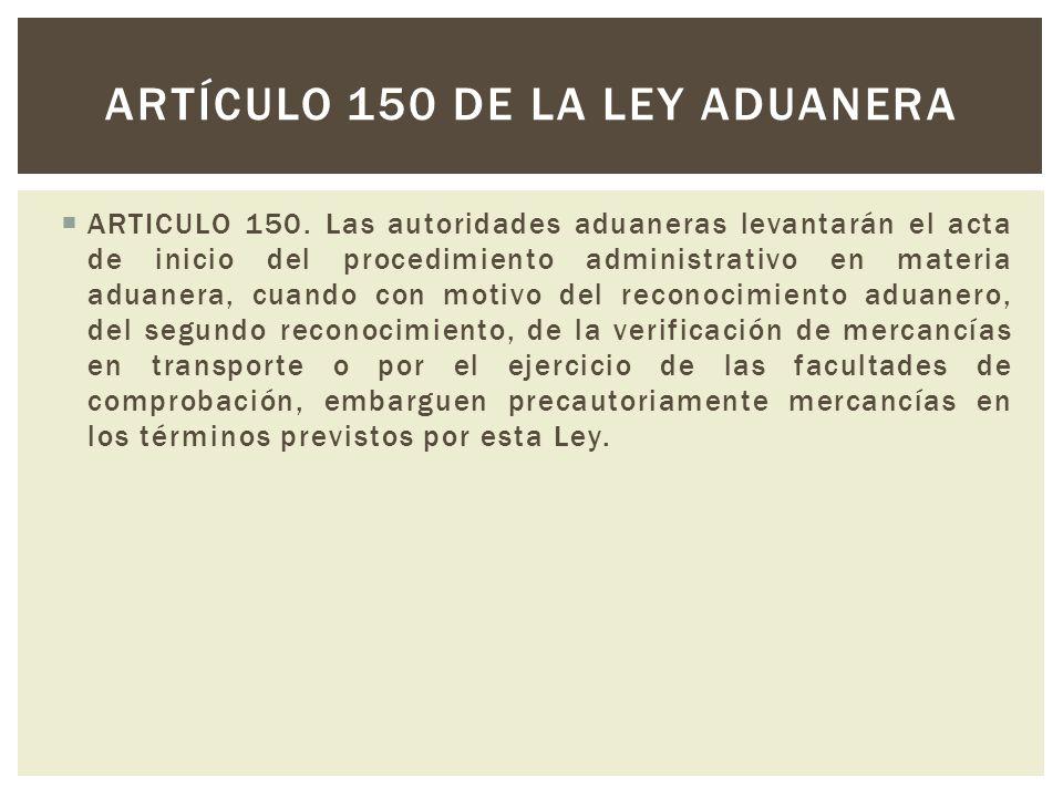 ARTICULO 150. Las autoridades aduaneras levantarán el acta de inicio del procedimiento administrativo en materia aduanera, cuando con motivo del recon