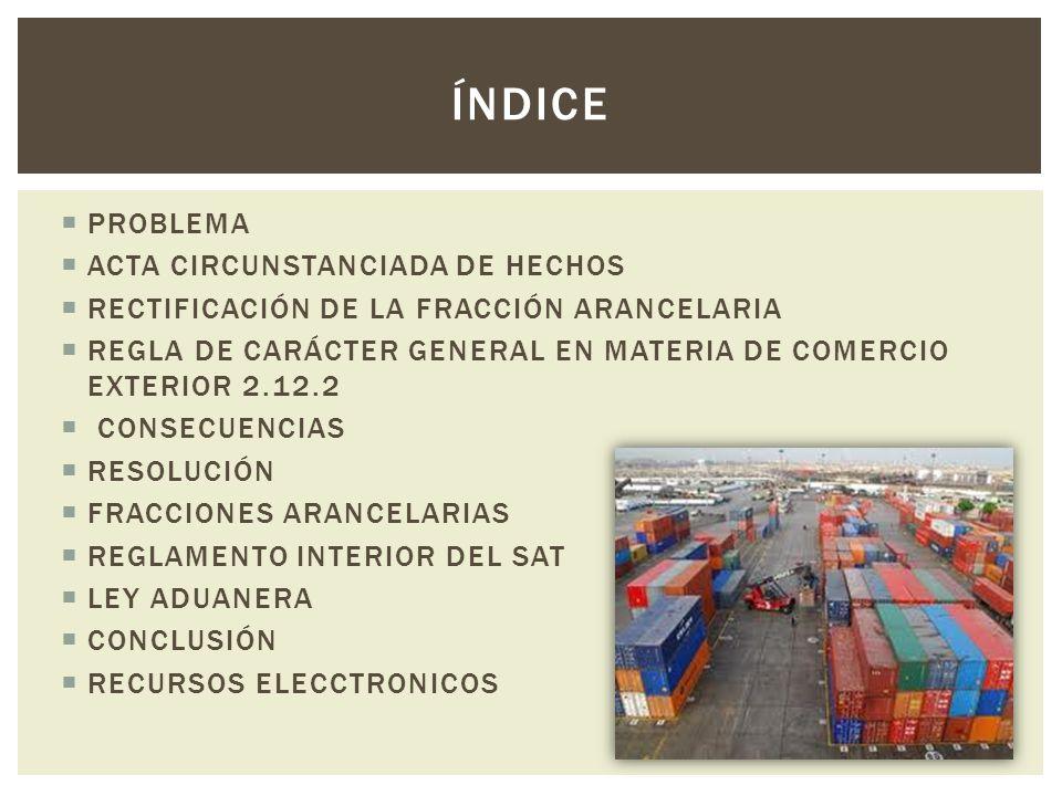 PROBLEMA ACTA CIRCUNSTANCIADA DE HECHOS RECTIFICACIÓN DE LA FRACCIÓN ARANCELARIA REGLA DE CARÁCTER GENERAL EN MATERIA DE COMERCIO EXTERIOR 2.12.2 CONS