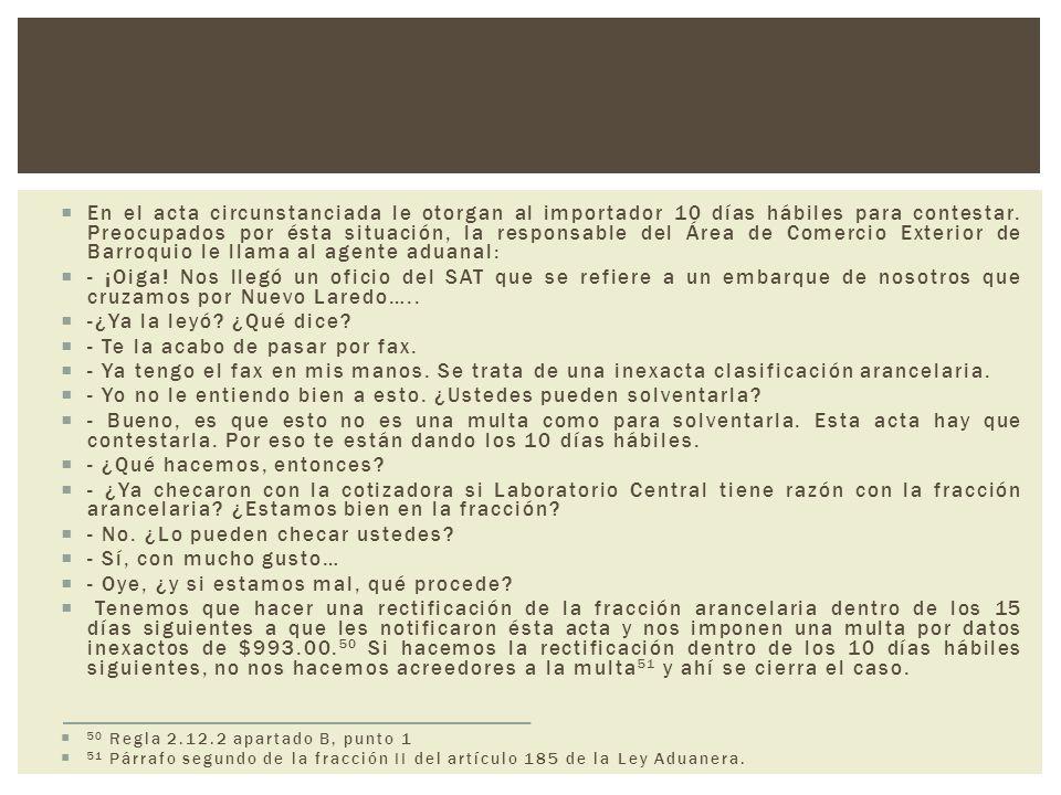El acta circunstanciada se contestó de la siguiente forma: DERECHO DE PRESENTAR RECTIFICACIÓN Y CERTIFICADO DE ORIGEN (REGLA 2.12.2) Como es posible observar en el acta de hechos 326-SAT- A42-3-(C)-06292 emitida por el Jefe de Departamento por ausencia del Administrador de la Aduana de Nuevo Laredo, en el Estado de Tamaulipas el 20 de noviembre de 2007, en relación con el despacho realizado por el A.A.