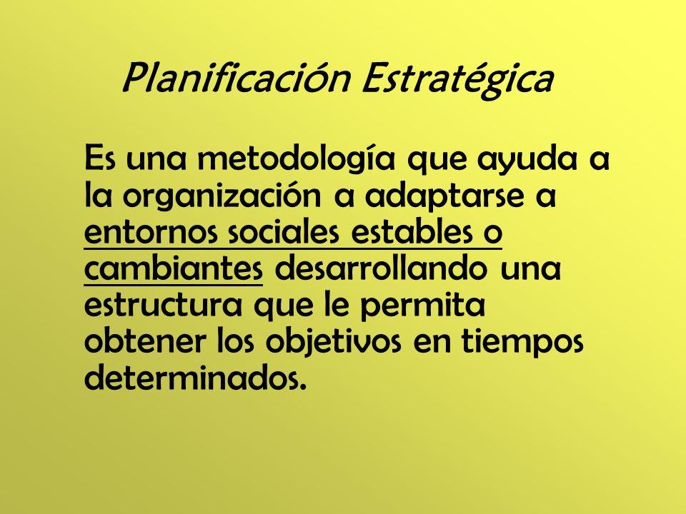 Planificación Estratégica Es una metodología que ayuda a la organización a adaptarse a entornos sociales estables o cambiantes desarrollando una estru