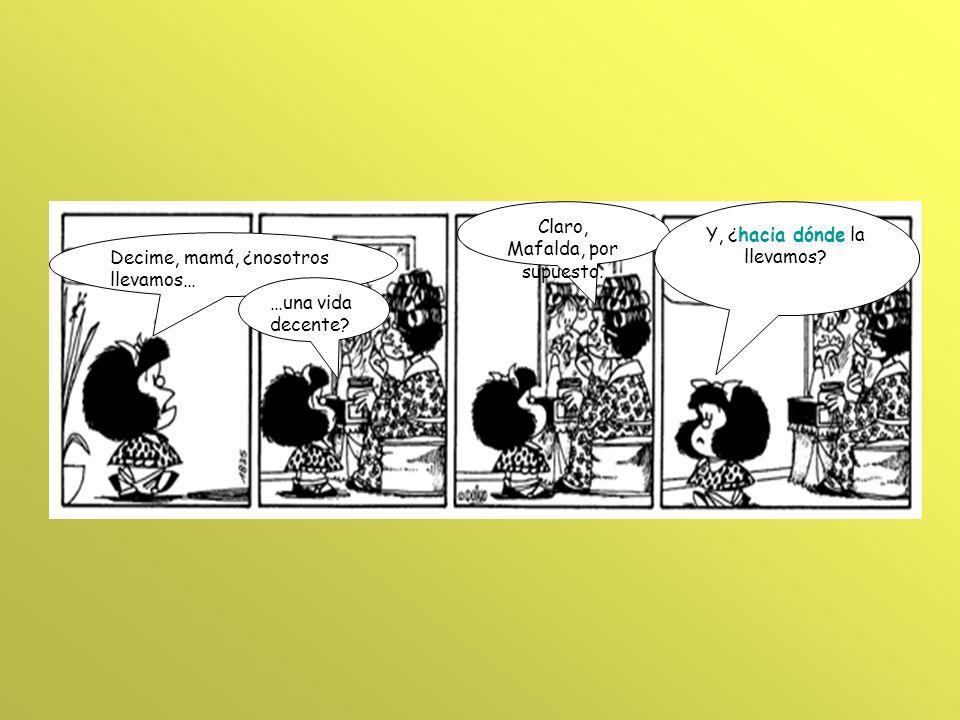 Decime, mamá, ¿nosotros llevamos… Claro, Mafalda, por supuesto. …una vida decente? Y, ¿hacia dónde la llevamos?
