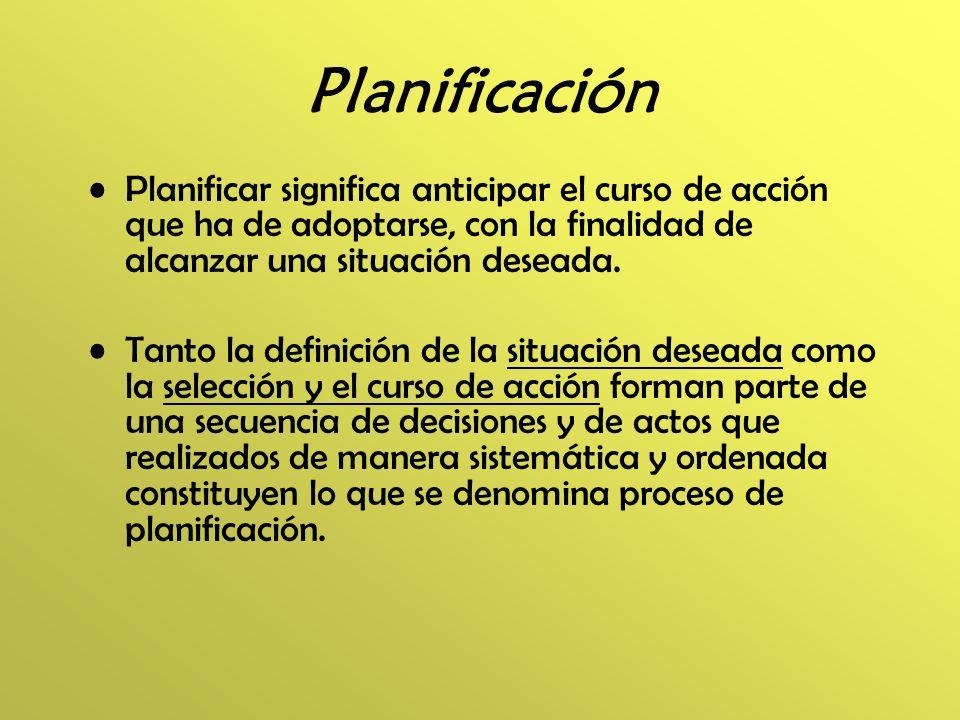 Planificación Planificar significa anticipar el curso de acción que ha de adoptarse, con la finalidad de alcanzar una situación deseada. Tanto la defi