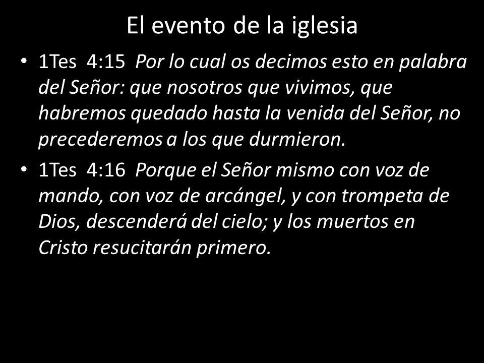 El evento de la iglesia 1Tes 4:15 Por lo cual os decimos esto en palabra del Señor: que nosotros que vivimos, que habremos quedado hasta la venida del