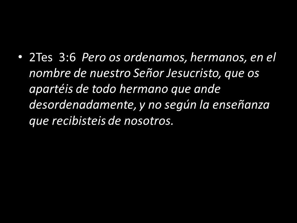 2Tes 3:6 Pero os ordenamos, hermanos, en el nombre de nuestro Señor Jesucristo, que os apartéis de todo hermano que ande desordenadamente, y no según