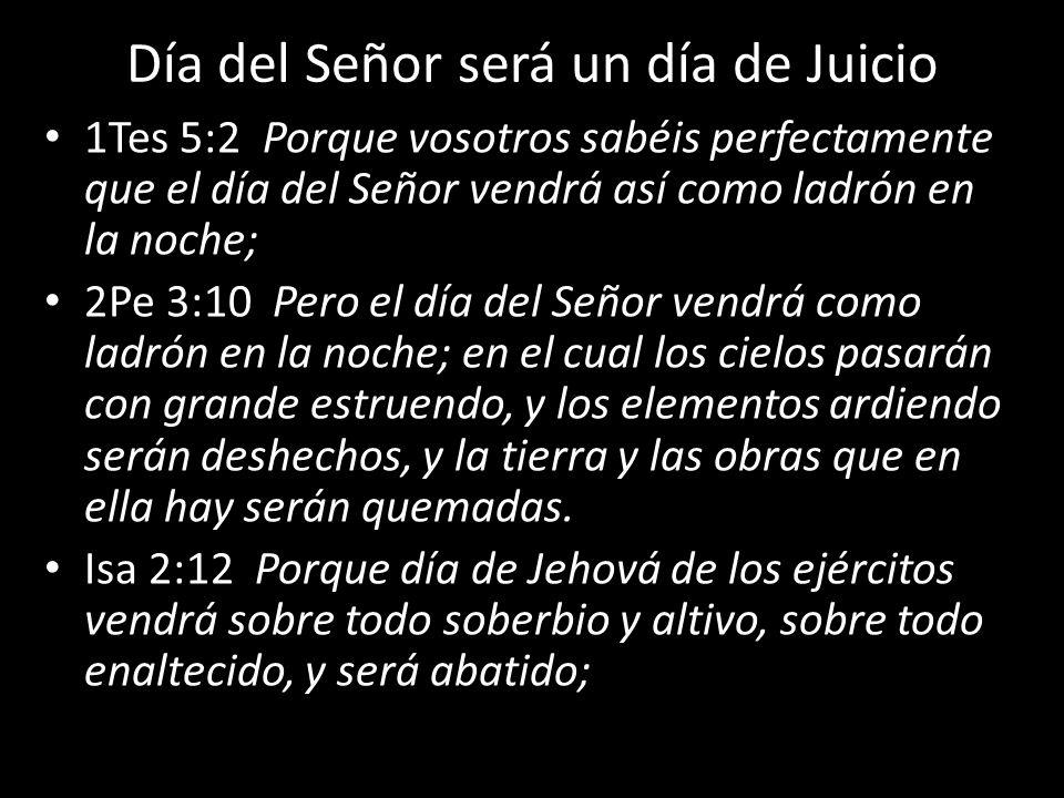 Día del Señor será un día de Juicio 1Tes 5:2 Porque vosotros sabéis perfectamente que el día del Señor vendrá así como ladrón en la noche; 2Pe 3:10 Pe