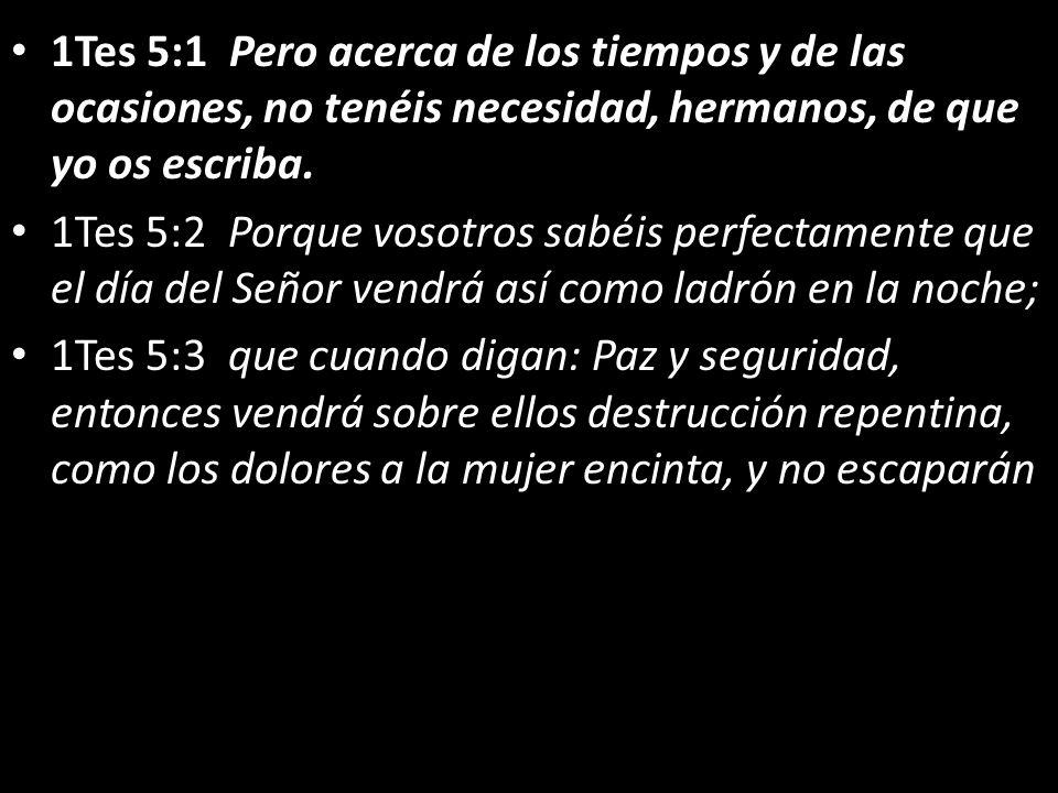 1Tes 5:1 Pero acerca de los tiempos y de las ocasiones, no tenéis necesidad, hermanos, de que yo os escriba. 1Tes 5:2 Porque vosotros sabéis perfectam