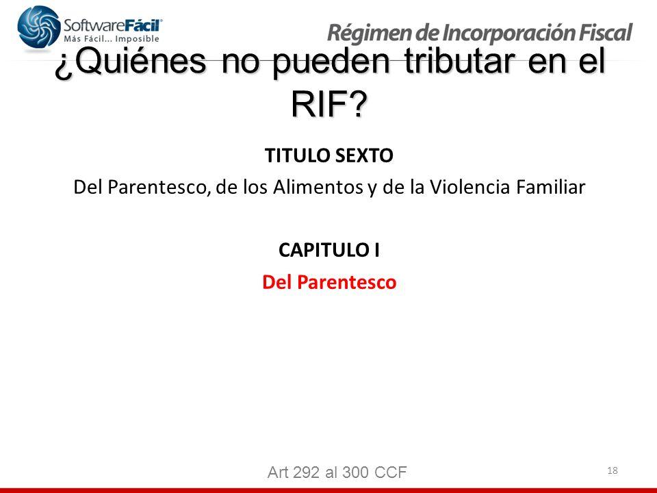 18 ¿Quiénes no pueden tributar en el RIF? TITULO SEXTO Del Parentesco, de los Alimentos y de la Violencia Familiar CAPITULO I Del Parentesco Art 292 a