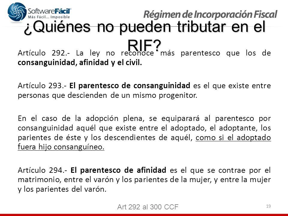19 ¿Quiénes no pueden tributar en el RIF? Artículo 292.- La ley no reconoce más parentesco que los de consanguinidad, afinidad y el civil. Artículo 29