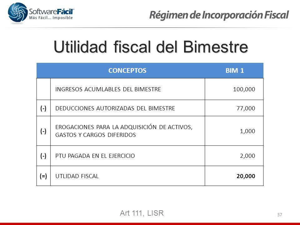 37 Utilidad fiscal del Bimestre CONCEPTOS BIM 1 INGRESOS ACUMLABLES DEL BIMESTRE 100,000 (-)DEDUCCIONES AUTORIZADAS DEL BIMESTRE 77,000 (-) EROGACIONE