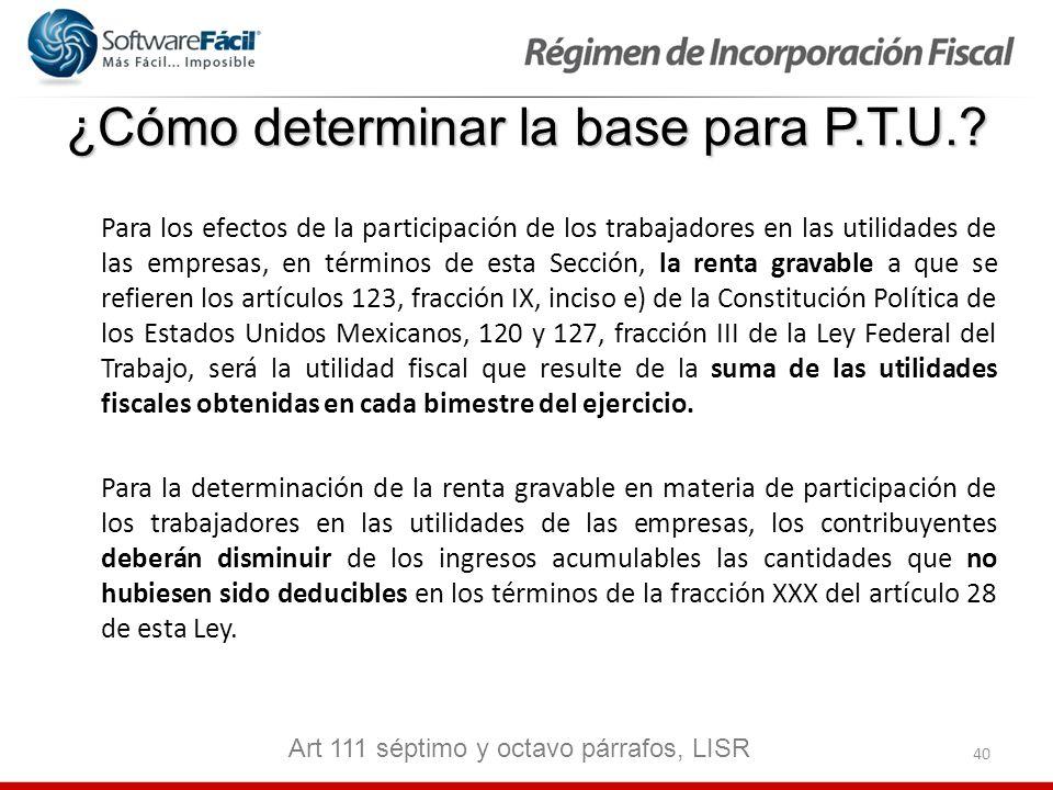 40 ¿Cómo determinar la base para P.T.U.? Para los efectos de la participación de los trabajadores en las utilidades de las empresas, en términos de es