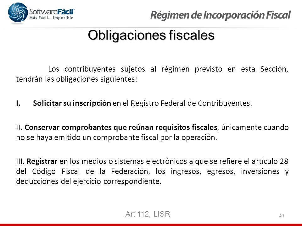 49 Obligaciones fiscales Los contribuyentes sujetos al régimen previsto en esta Sección, tendrán las obligaciones siguientes: I.Solicitar su inscripci
