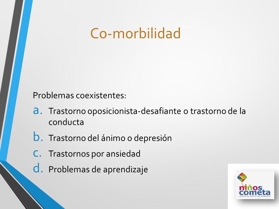 Co-morbilidad Problemas coexistentes: a. Trastorno oposicionista-desafiante o trastorno de la conducta b. Trastorno del ánimo o depresión c. Trastorno