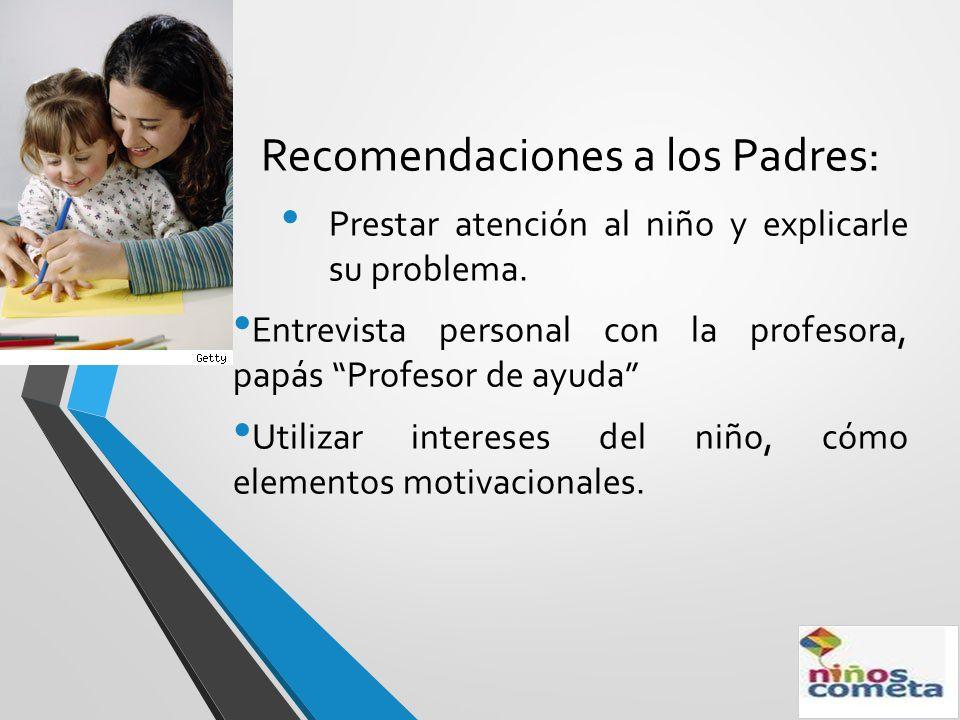 Recomendaciones a los Padres: Prestar atención al niño y explicarle su problema. Entrevista personal con la profesora, papás Profesor de ayuda Utiliza