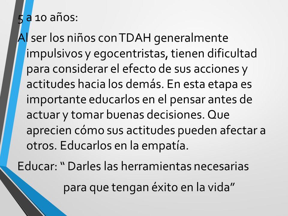 5 a 10 años: Al ser los niños con TDAH generalmente impulsivos y egocentristas, tienen dificultad para considerar el efecto de sus acciones y actitude