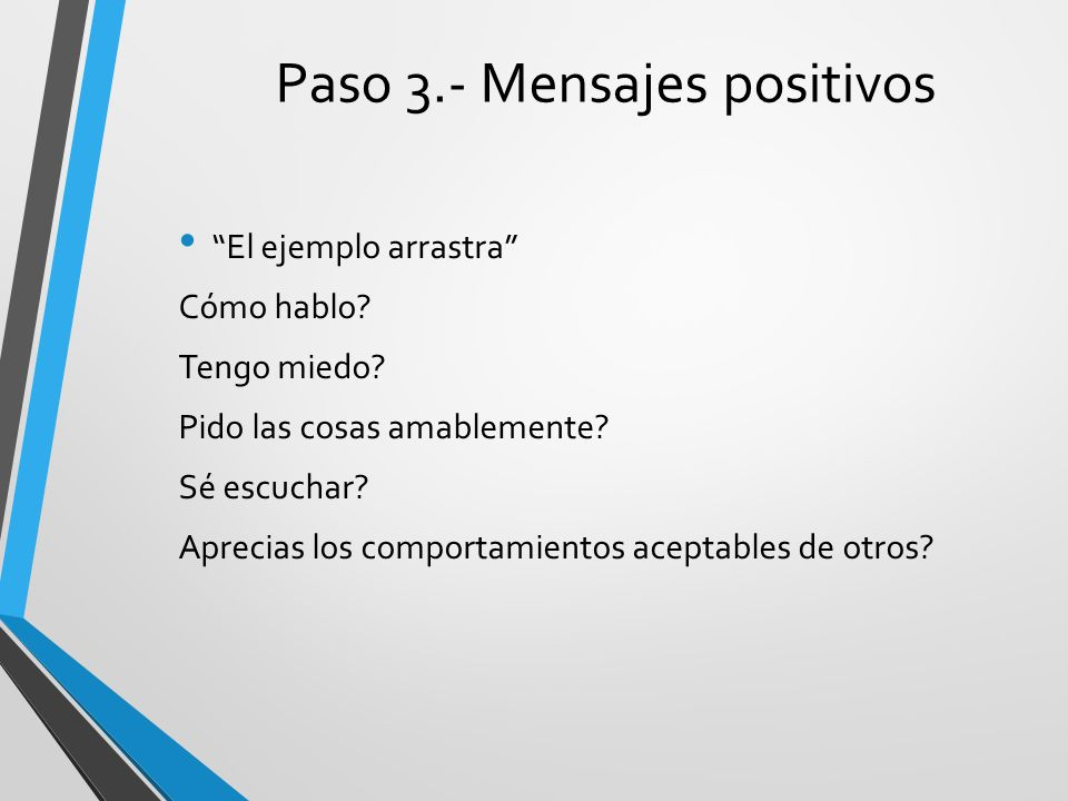 Paso 3.- Mensajes positivos El ejemplo arrastra Cómo hablo? Tengo miedo? Pido las cosas amablemente? Sé escuchar? Aprecias los comportamientos aceptab