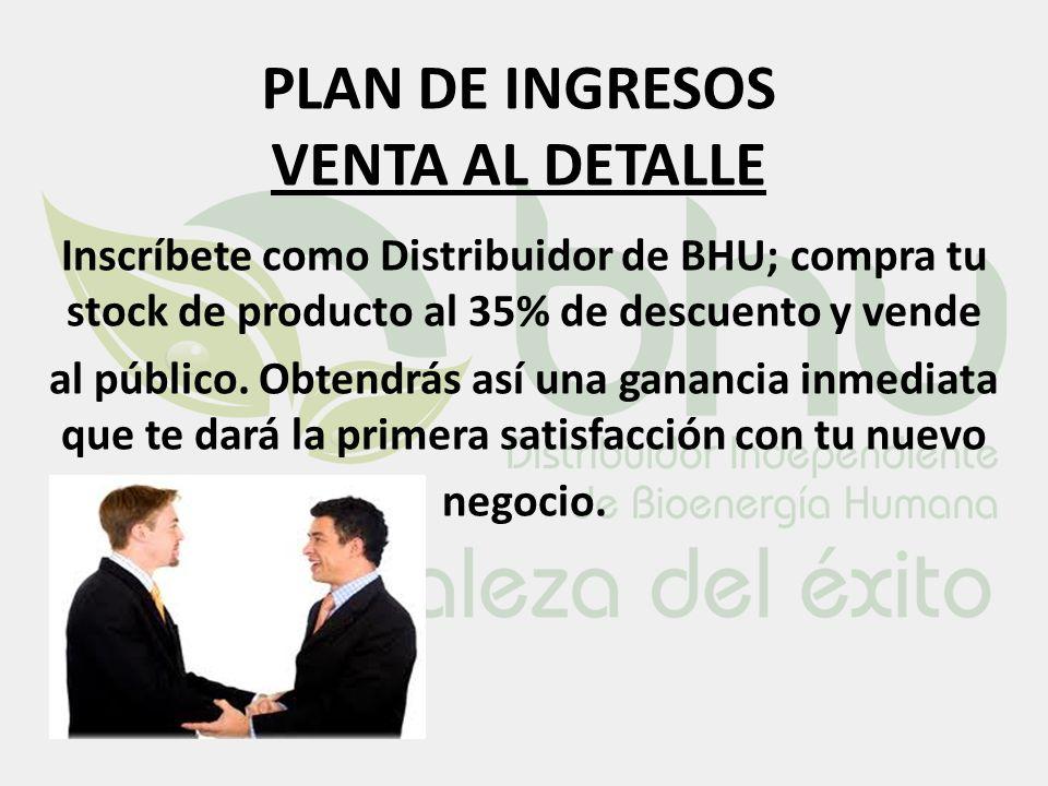 PLAN DE INGRESOS VENTA AL DETALLE Inscríbete como Distribuidor de BHU; compra tu stock de producto al 35% de descuento y vende al público. Obtendrás a