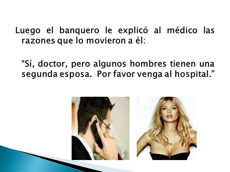 Luego el banquero le explicó al médico las razones que lo movieron a él: Sí, doctor, pero algunos hombres tienen una segunda esposa.