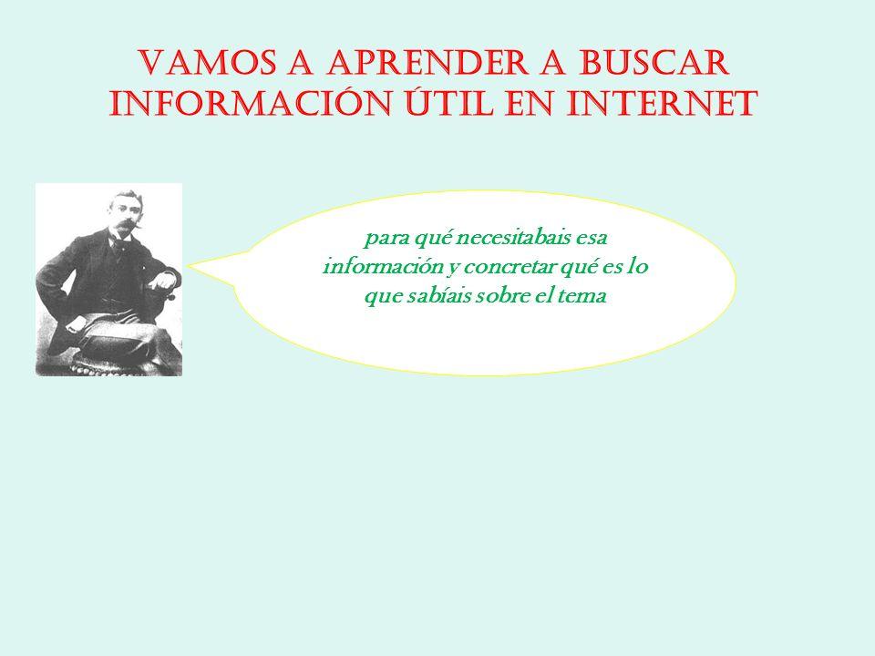 para qué necesitabais esa información y concretar qué es lo que sabíais sobre el tema Vamos a aprender a buscar información útil en Internet