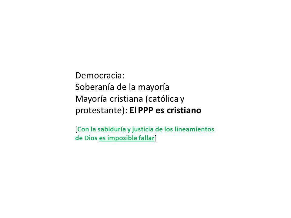 Democracia: Soberanía de la mayoría Mayoría cristiana (católica y protestante): El PPP es cristiano [Con la sabiduría y justicia de los lineamientos de Dios es imposible fallar]