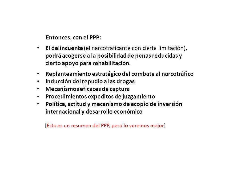 ……Entonces, con el PPP: El delincuente (el narcotraficante con cierta limitación), podrá acogerse a la posibilidad de penas reducidas y cierto apoyo para rehabilitación.