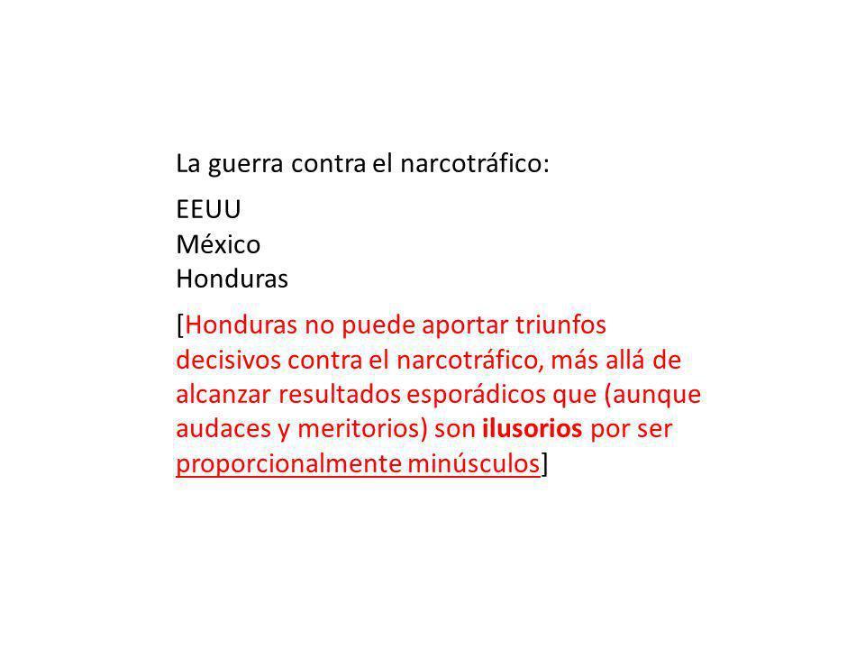 La guerra contra el narcotráfico: EEUU México Honduras [Honduras no puede aportar triunfos decisivos contra el narcotráfico, más allá de alcanzar resultados esporádicos que (aunque audaces y meritorios) son ilusorios por ser proporcionalmente minúsculos]