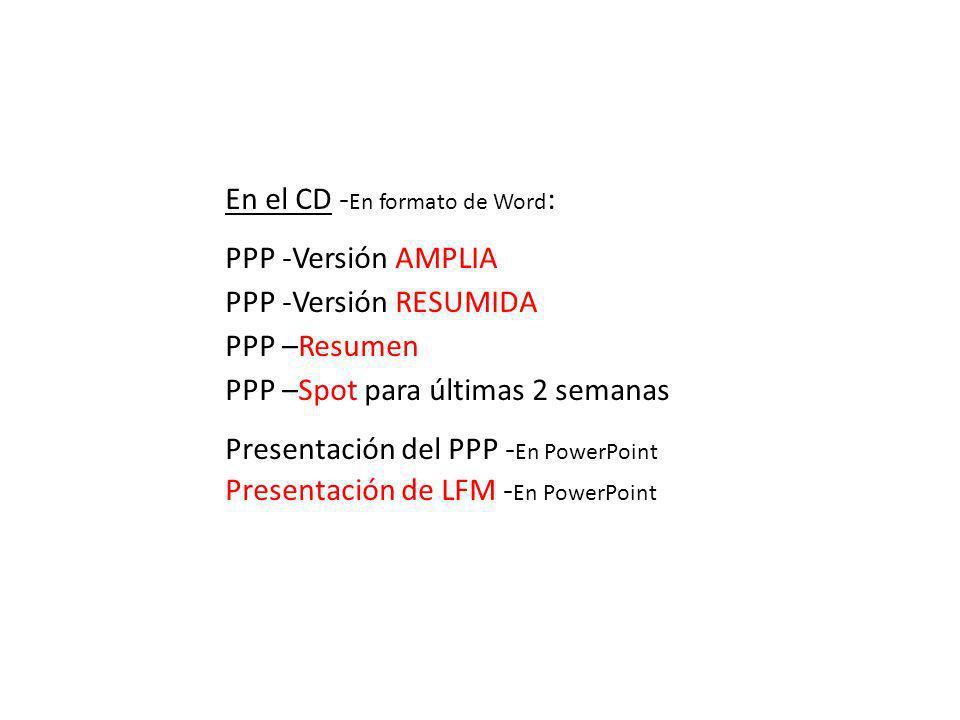 En el CD - En formato de Word : PPP -Versión AMPLIA PPP -Versión RESUMIDA PPP –Resumen PPP –Spot para últimas 2 semanas Presentación del PPP - En PowerPoint Presentación de LFM - En PowerPoint