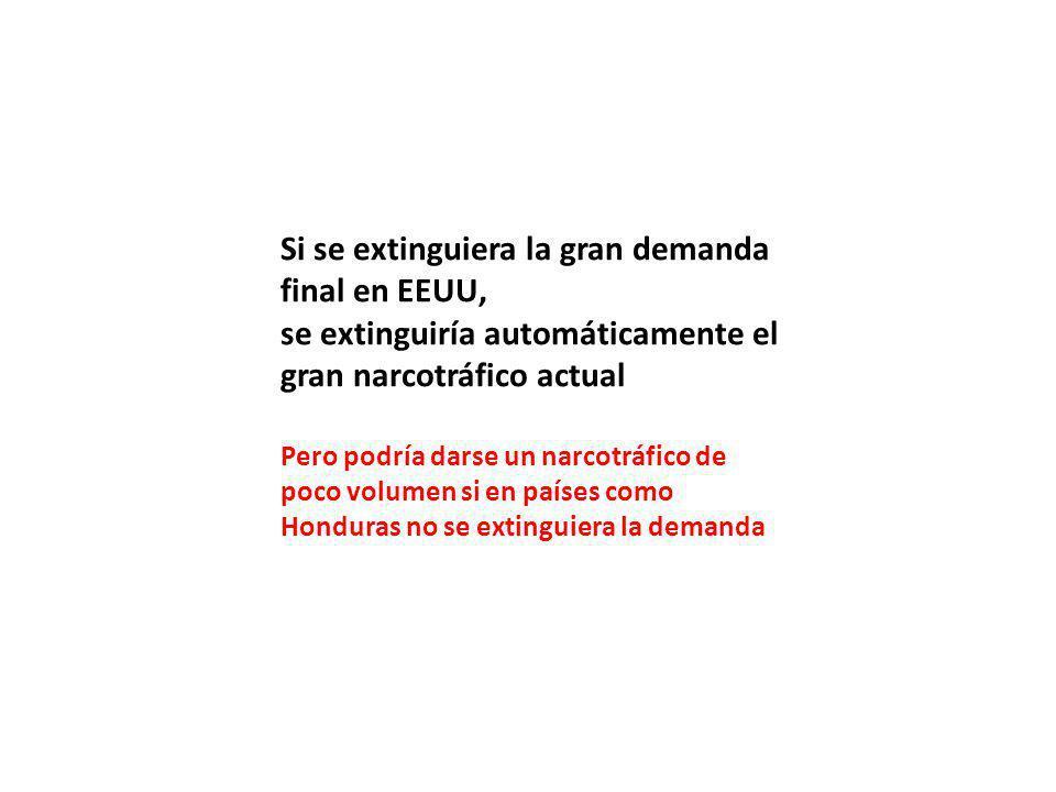 Si se extinguiera la gran demanda final en EEUU, se extinguiría automáticamente el gran narcotráfico actual Pero podría darse un narcotráfico de poco volumen si en países como Honduras no se extinguiera la demanda