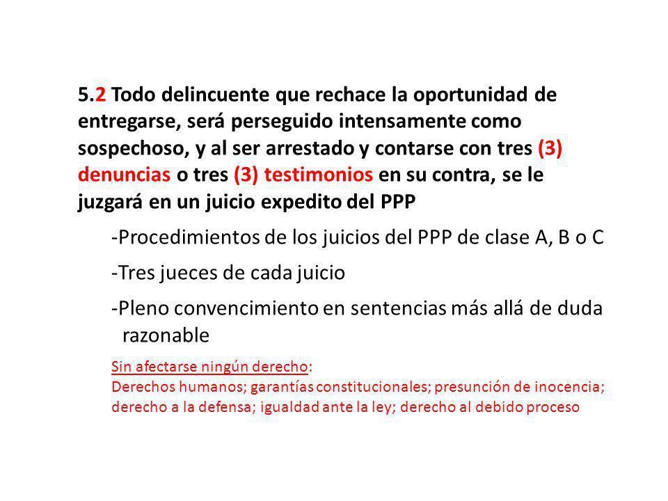 5.2 Todo delincuente que rechace la oportunidad de entregarse, será perseguido intensamente como sospechoso, y al ser arrestado y contarse con tres (3) denuncias o tres (3) testimonios en su contra, se le juzgará en un juicio expedito del PPP -Procedimientos de los juicios del PPP de clase A, B o C -Tres jueces de cada juicio -Pleno convencimiento en sentencias más allá de duda..razonable Sin afectarse ningún derecho: Derechos humanos; garantías constitucionales; presunción de inocencia; derecho a la defensa; igualdad ante la ley; derecho al debido proceso
