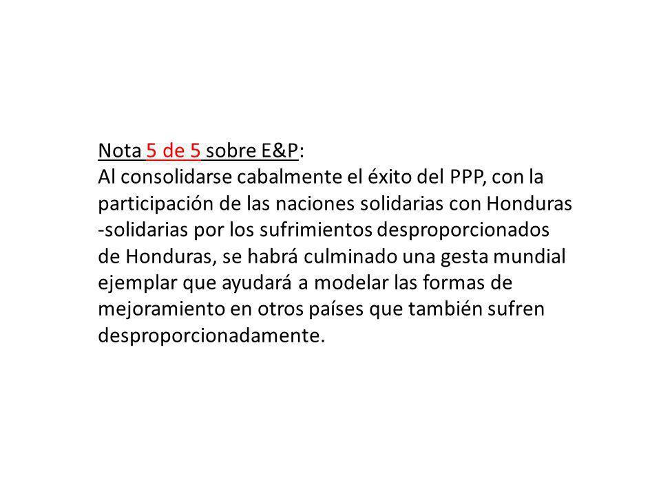 Nota 5 de 5 sobre E&P: Al consolidarse cabalmente el éxito del PPP, con la participación de las naciones solidarias con Honduras -solidarias por los sufrimientos desproporcionados de Honduras, se habrá culminado una gesta mundial ejemplar que ayudará a modelar las formas de mejoramiento en otros países que también sufren desproporcionadamente.