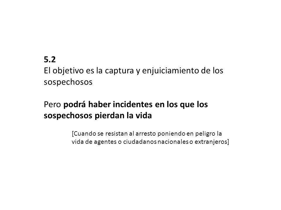 5.2 El objetivo es la captura y enjuiciamiento de los sospechosos Pero podrá haber incidentes en los que los sospechosos pierdan la vida [Cuando se re