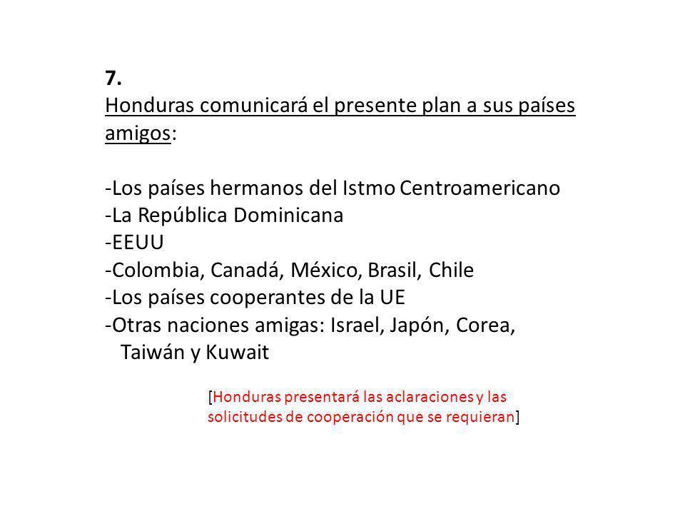 7. Honduras comunicará el presente plan a sus países amigos: -Los países hermanos del Istmo Centroamericano -La República Dominicana -EEUU -Colombia,