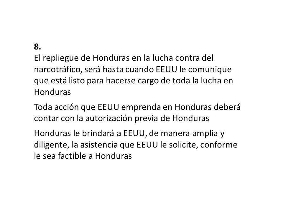 8. El repliegue de Honduras en la lucha contra del narcotráfico, será hasta cuando EEUU le comunique que está listo para hacerse cargo de toda la luch