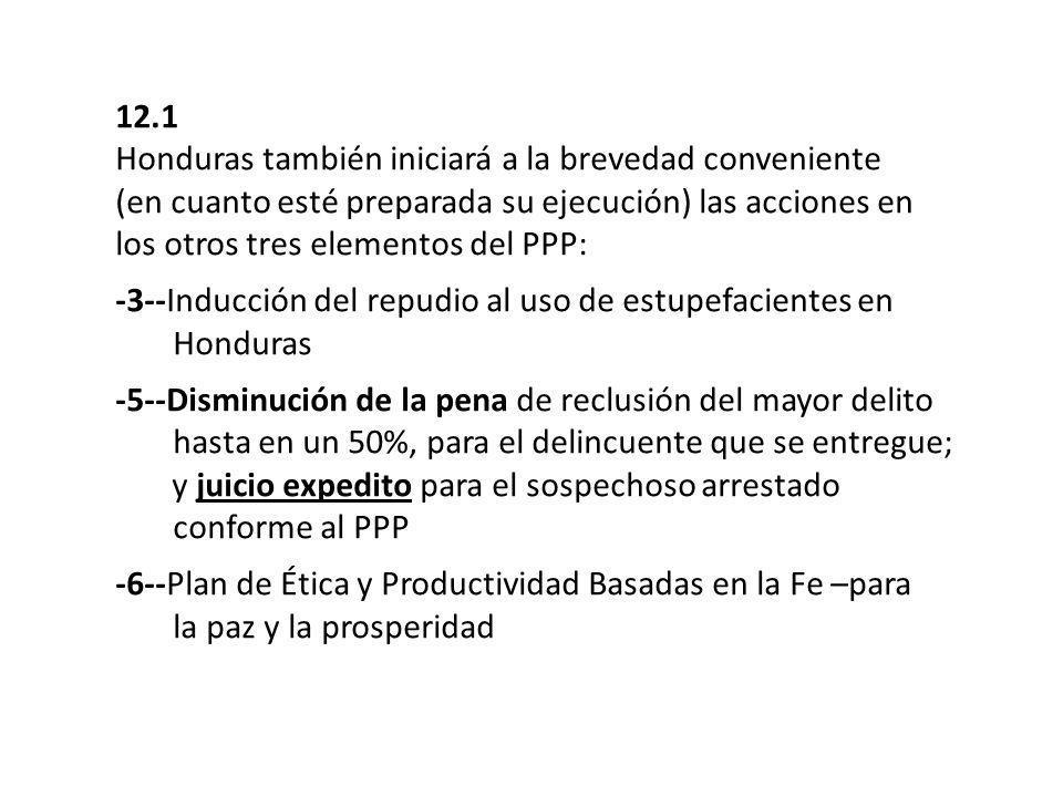 12.1 Honduras también iniciará a la brevedad conveniente (en cuanto esté preparada su ejecución) las acciones en los otros tres elementos del PPP: -3--Inducción del repudio al uso de estupefacientes en …….Honduras -5--Disminución de la pena de reclusión del mayor delito …….hasta en un 50%, para el delincuente que se entregue; …….y juicio expedito para el sospechoso arrestado …….conforme al PPP -6--Plan de Ética y Productividad Basadas en la Fe –para …….la paz y la prosperidad