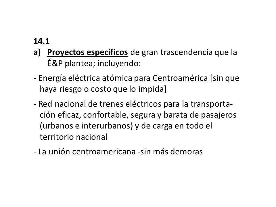 14.1 a)Proyectos específicos de gran trascendencia que la É&P plantea; incluyendo: - Energía eléctrica atómica para Centroamérica [sin que …haya riesgo o costo que lo impida] - Red nacional de trenes eléctricos para la transporta- …ción eficaz, confortable, segura y barata de pasajeros …(urbanos e interurbanos) y de carga en todo el …territorio nacional - La unión centroamericana -sin más demoras