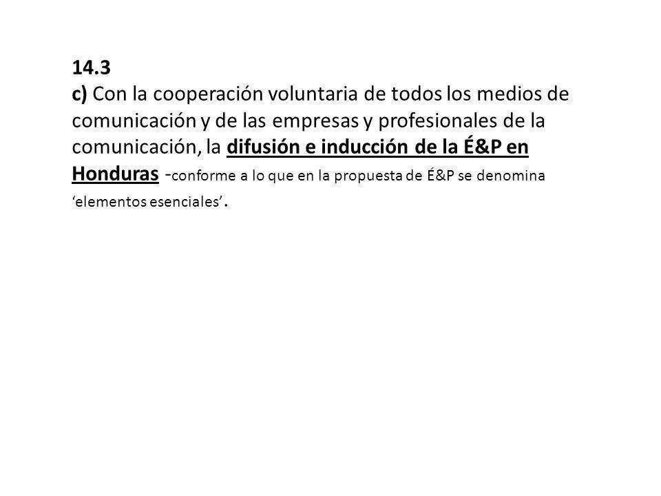 14.3 c) Con la cooperación voluntaria de todos los medios de comunicación y de las empresas y profesionales de la comunicación, la difusión e inducción de la É&P en Honduras - conforme a lo que en la propuesta de É&P se denomina elementos esenciales.