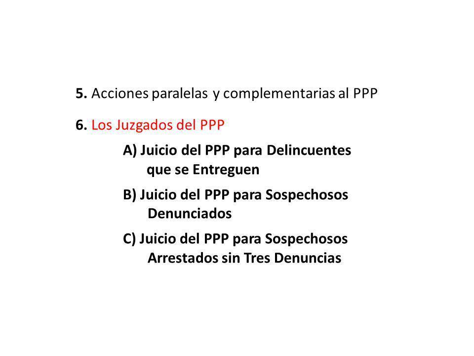 5. Acciones paralelas y complementarias al PPP 6. Los Juzgados del PPP A) Juicio del PPP para Delincuentes …..que se Entreguen B) Juicio del PPP para