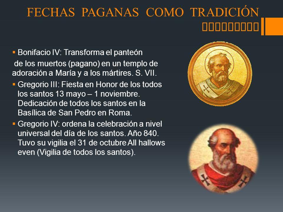 FECHAS PAGANAS COMO TRADICI Ó N CRISTIANA Bonifacio IV: Transforma el panteón de los muertos (pagano) en un templo de adoración a María y a los mártir