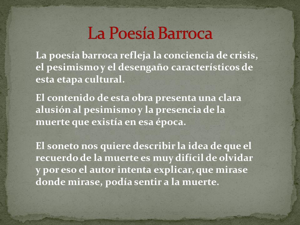 La poesía barroca refleja la conciencia de crisis, el pesimismo y el desengaño característicos de esta etapa cultural.