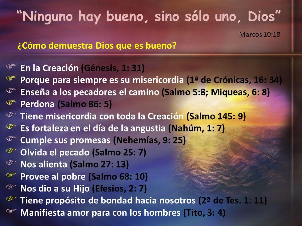 Ninguno hay bueno, sino sólo uno, Dios Marcos 10:18 ¿Cómo demuestra Dios que es bueno? En la Creación (Génesis, 1: 31) Porque para siempre es su miser