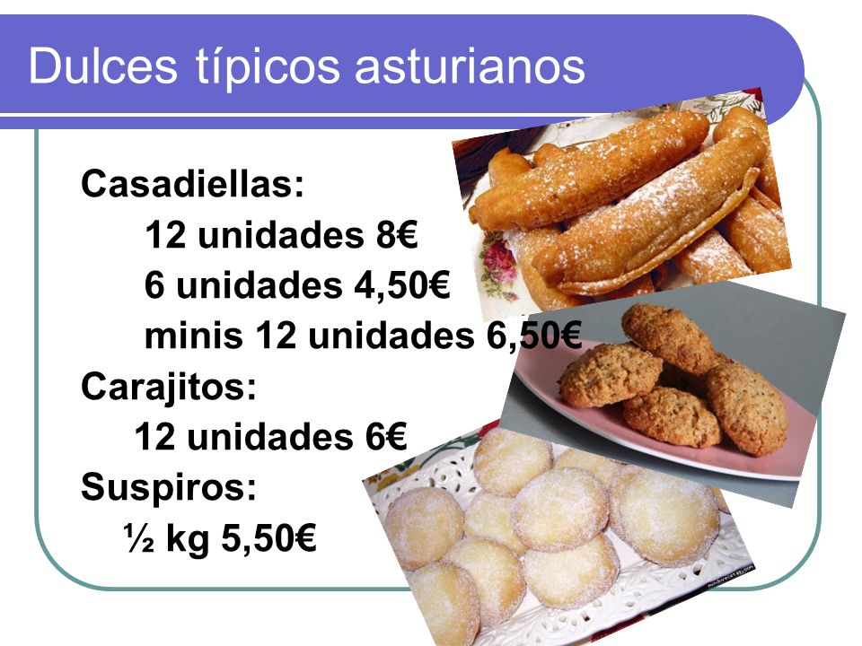 Dulces típicos asturianos Casadiellas: 12 unidades 8 6 unidades 4,50 minis 12 unidades 6,50 Carajitos: 12 unidades 6 Suspiros: ½ kg 5,50