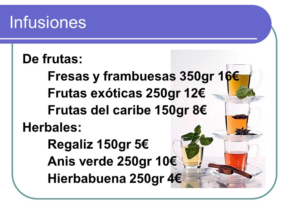 Infusiones De frutas: Fresas y frambuesas 350gr 16 Frutas exóticas 250gr 12 Frutas del caribe 150gr 8 Herbales: Regaliz 150gr 5 Anis verde 250gr 10 Hierbabuena 250gr 4