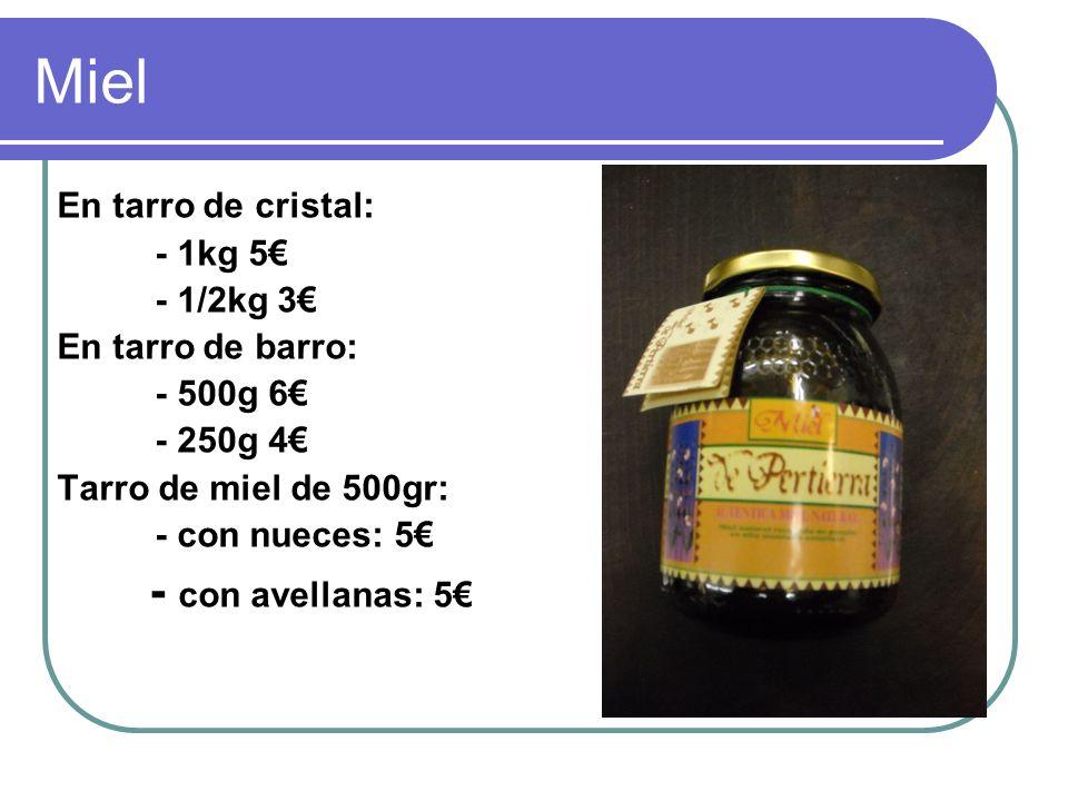 Miel En tarro de cristal: - 1kg 5 - 1/2kg 3 En tarro de barro: - 500g 6 - 250g 4 Tarro de miel de 500gr: - con nueces: 5 - con avellanas: 5