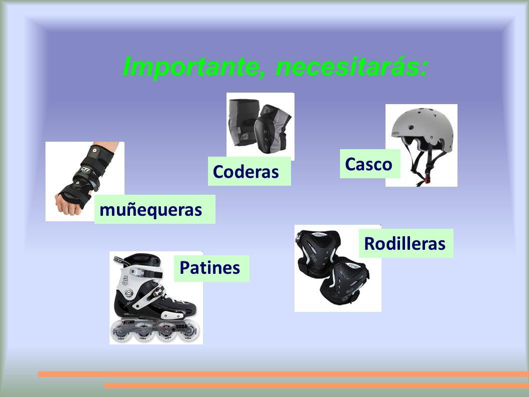Importante, necesitarás: Patines Casco Rodilleras Coderas muñequeras